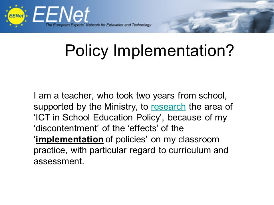Policy Implementation? I am a teacher, who took two years from school, supported by the Ministry, to research the area of ICT in School Education Poli