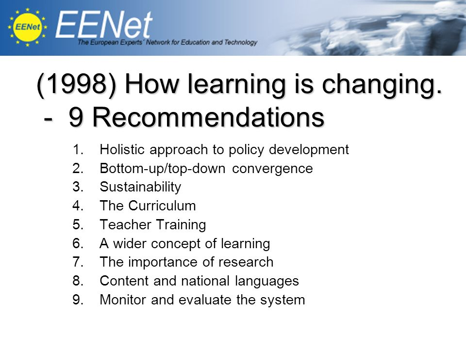 1.Holistic approach to policy development 2.Bottom-up/top-down convergence 3.Sustainability 4.The Curriculum 5.Teacher Training 6.A wider concept of learning 7.The importance of research 8.Content and national languages 9.Monitor and evaluate the system (1998) How learning is changing.