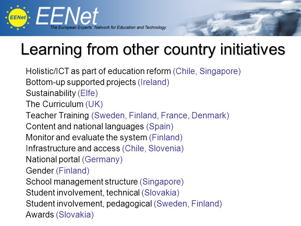 Learning from other country initiatives Holistic/ICT as part of education reform (Chile, Singapore) Bottom-up supported projects (Ireland) Sustainability (Elfe) The Curriculum (UK) Teacher Training (Sweden, Finland, France, Denmark) Content and national languages (Spain) Monitor and evaluate the system (Finland) Infrastructure and access (Chile, Slovenia) National portal (Germany) Gender (Finland) School management structure (Singapore) Student involvement, technical (Slovakia) Student involvement, pedagogical (Sweden, Finland) Awards (Slovakia)