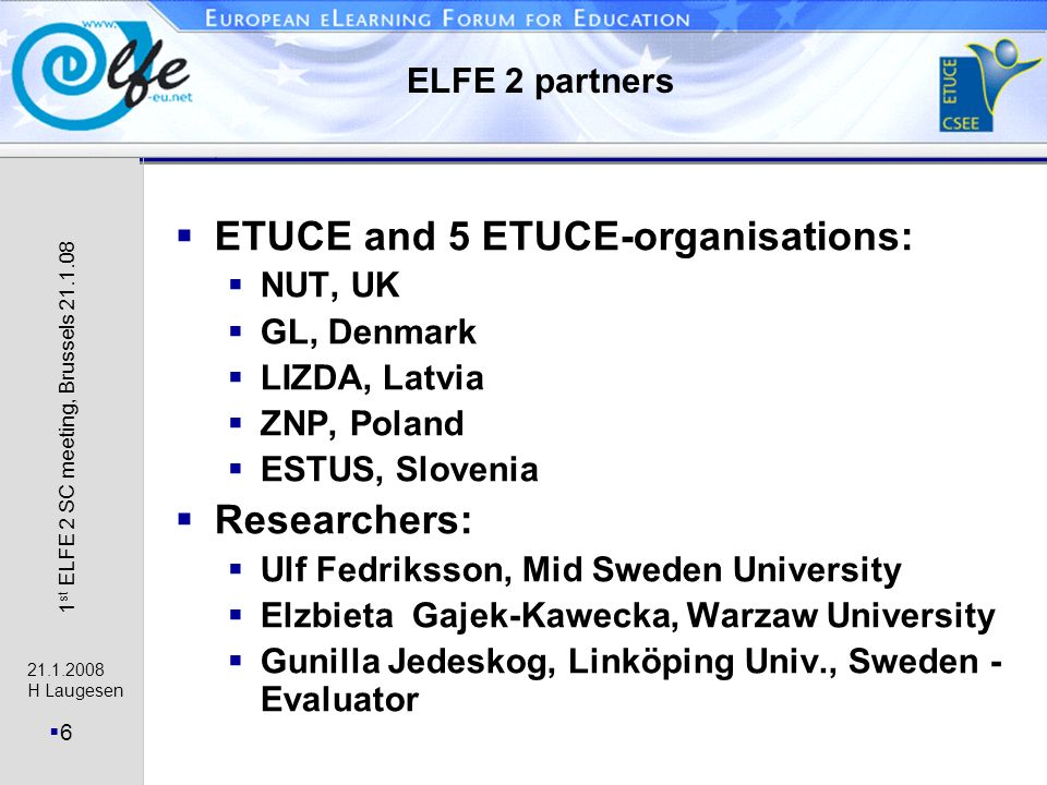 21.1.2008 H Laugesen 6 1 st ELFE 2 SC meeting, Brussels 21.1.08 ELFE 2 partners ETUCE and 5 ETUCE-organisations: NUT, UK GL, Denmark LIZDA, Latvia ZNP