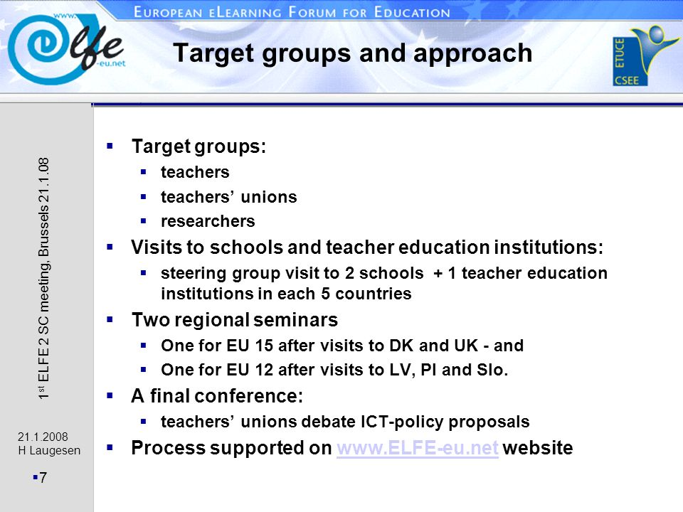 H Laugesen 7 1 st ELFE 2 SC meeting, Brussels Target groups and approach Target groups: teachers teachers unions researchers Visits to schools and teacher education institutions: steering group visit to 2 schools + 1 teacher education institutions in each 5 countries Two regional seminars One for EU 15 after visits to DK and UK - and One for EU 12 after visits to LV, Pl and Slo.