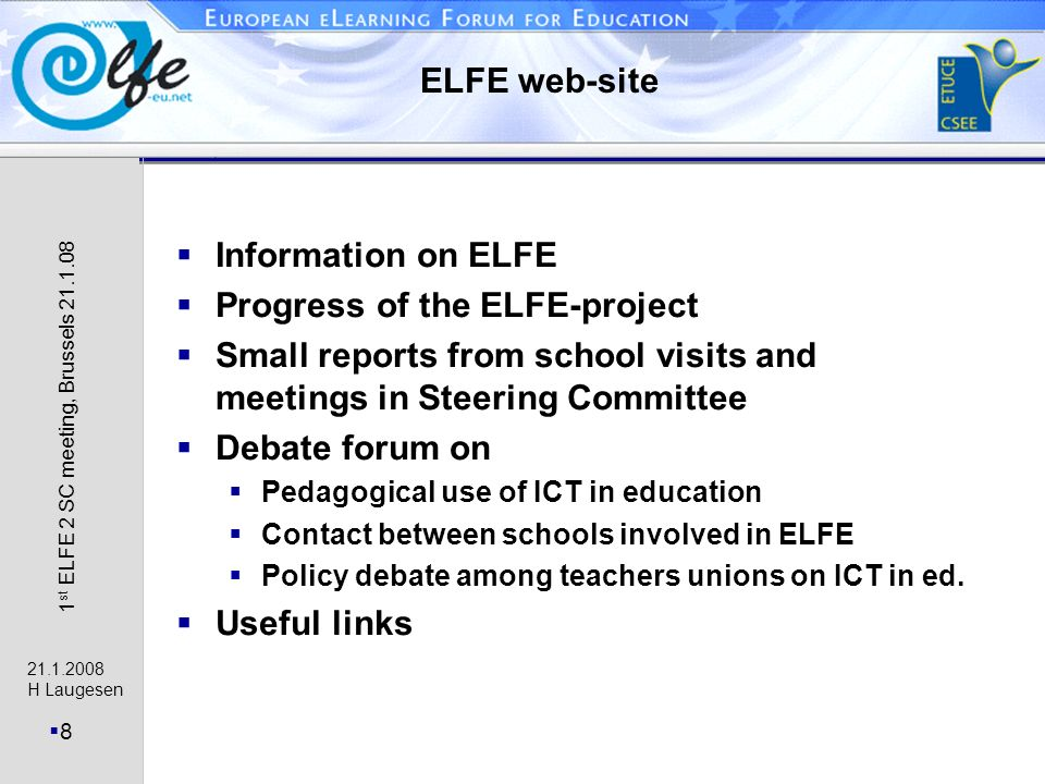 H Laugesen 8 1 st ELFE 2 SC meeting, Brussels ELFE web-site Information on ELFE Progress of the ELFE-project Small reports from school visits and meetings in Steering Committee Debate forum on Pedagogical use of ICT in education Contact between schools involved in ELFE Policy debate among teachers unions on ICT in ed.
