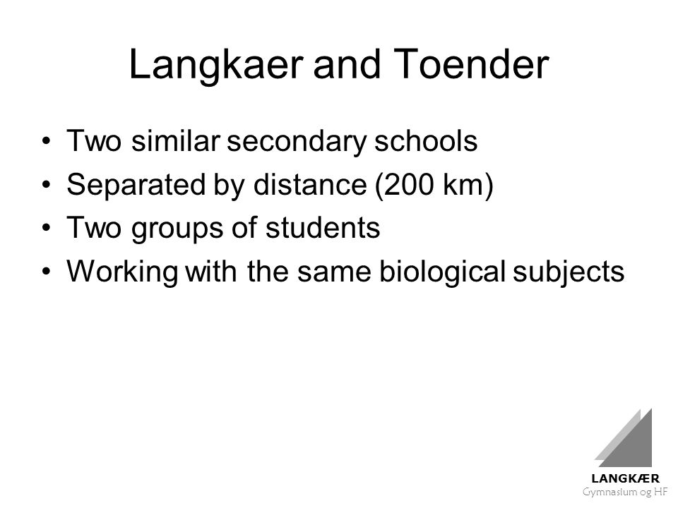 LANGKÆR Gymnasium og HF Langkaer and Toender Two similar secondary schools Separated by distance (200 km) Two groups of students Working with the same biological subjects