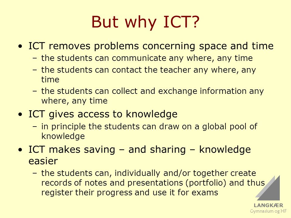 LANGKÆR Gymnasium og HF But why ICT? ICT removes problems concerning space and time –the students can communicate any where, any time –the students ca