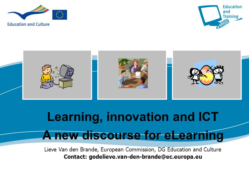 Learning, innovation and ICT A new discourse for eLearning Lieve Van den Brande, European Commission, DG Education and Culture Contact: godelieve.van-