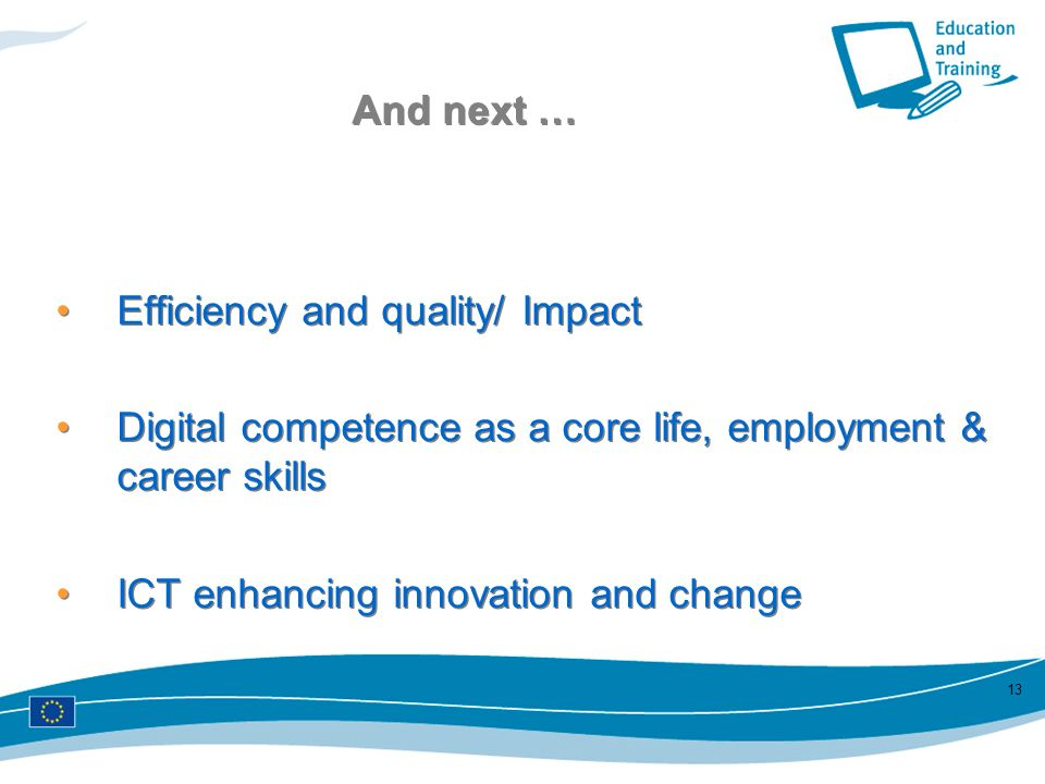 13 And next … Efficiency and quality/ Impact Digital competence as a core life, employment & career skills ICT enhancing innovation and change Efficie