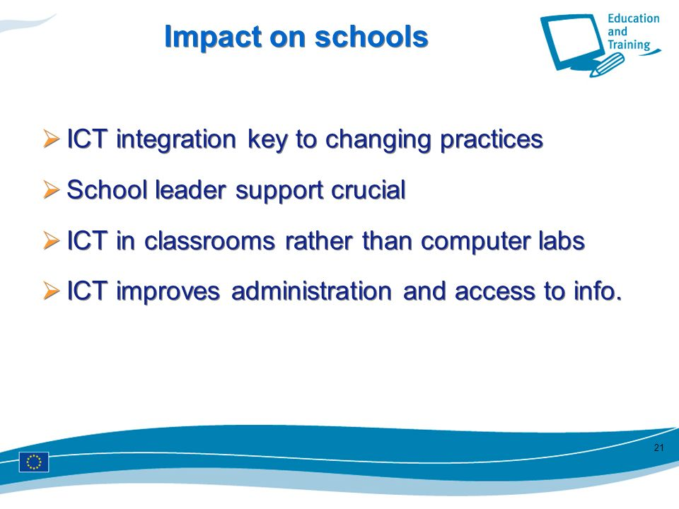 21 Impact on schools ICT integration key to changing practices School leader support crucial ICT in classrooms rather than computer labs ICT improves