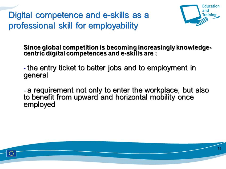 38 Digital competence and e-skills as a professional skill for employability Since global competition is becoming increasingly knowledge- centric digi