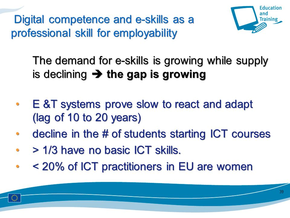 39 Digital competence and e-skills as a professional skill for employability The demand for e-skills is growing while supply is declining the gap is g