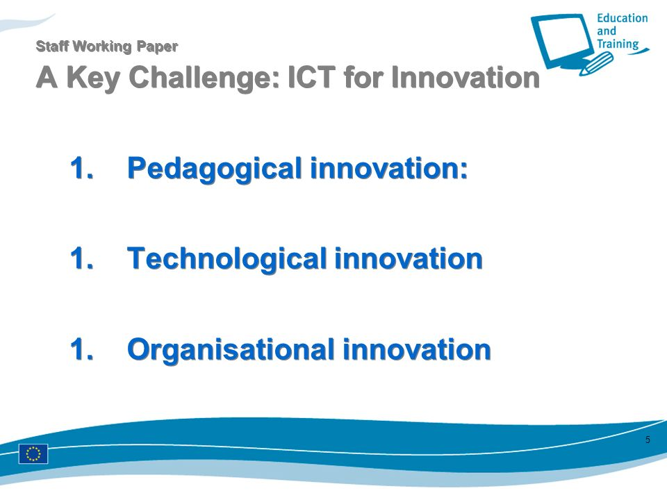 5 Staff Working Paper A Key Challenge: ICT for Innovation 1. Pedagogical innovation: 1. Technological innovation 1. Organisational innovation 1. Pedag