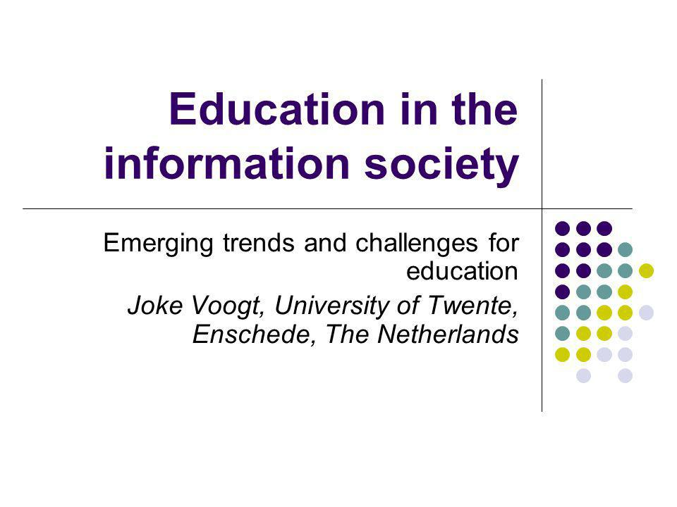 Education in the information society Emerging trends and challenges for education Joke Voogt, University of Twente, Enschede, The Netherlands