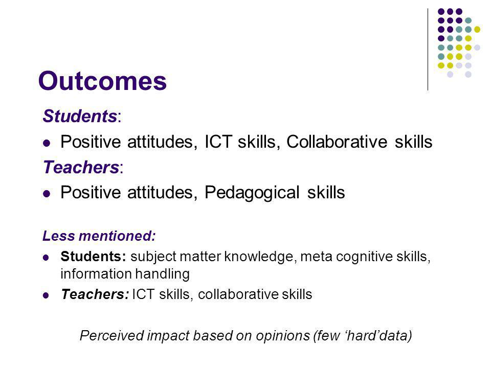 Outcomes Students: Positive attitudes, ICT skills, Collaborative skills Teachers: Positive attitudes, Pedagogical skills Less mentioned: Students: subject matter knowledge, meta cognitive skills, information handling Teachers: ICT skills, collaborative skills Perceived impact based on opinions (few harddata)