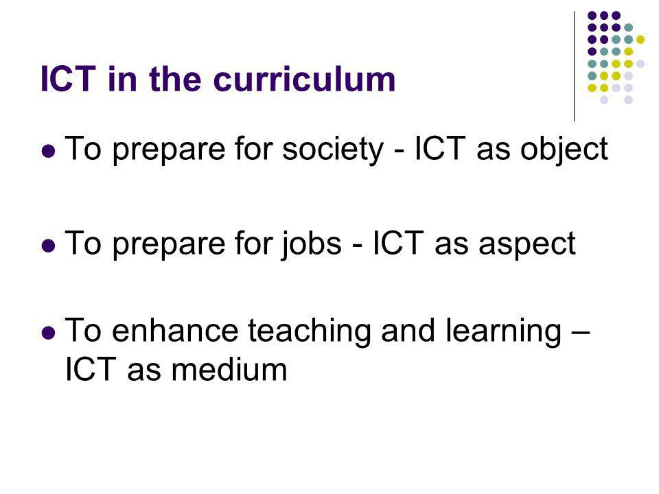 ICT in the curriculum To prepare for society - ICT as object To prepare for jobs - ICT as aspect To enhance teaching and learning – ICT as medium