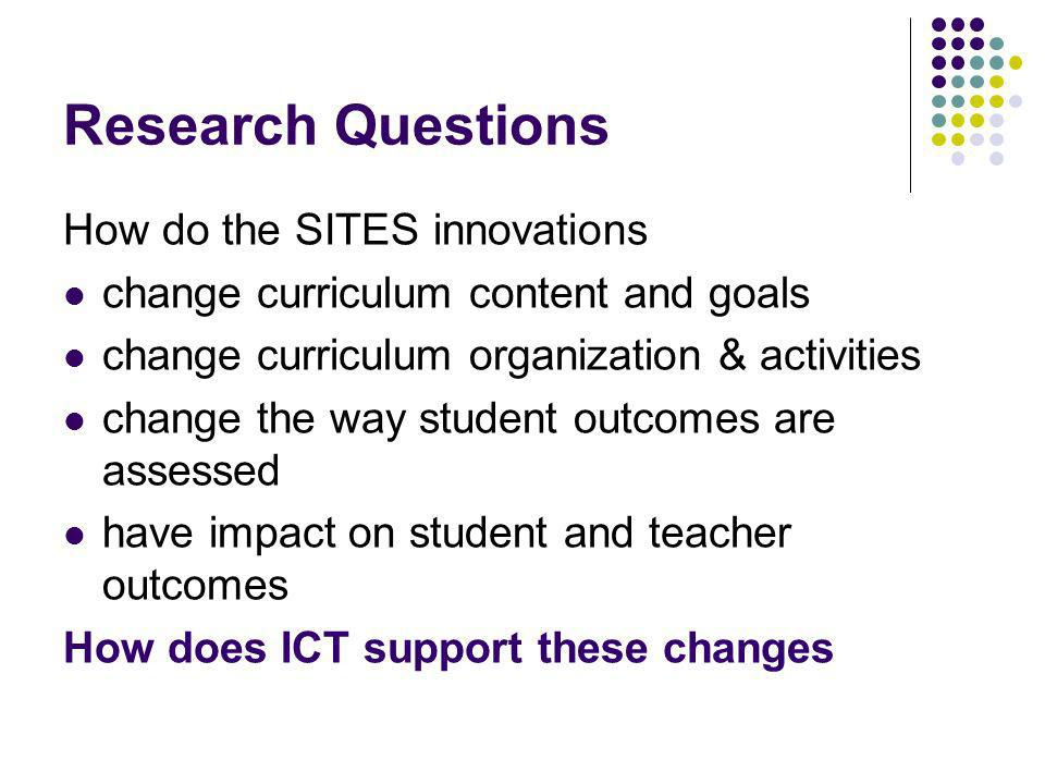 Research Questions How do the SITES innovations change curriculum content and goals change curriculum organization & activities change the way student outcomes are assessed have impact on student and teacher outcomes How does ICT support these changes