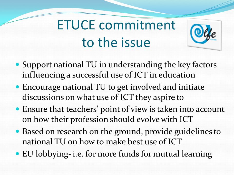 ETUCE commitment to the issue Support national TU in understanding the key factors influencing a successful use of ICT in education Encourage national TU to get involved and initiate discussions on what use of ICT they aspire to Ensure that teachers point of view is taken into account on how their profession should evolve with ICT Based on research on the ground, provide guidelines to national TU on how to make best use of ICT EU lobbying- i.e.
