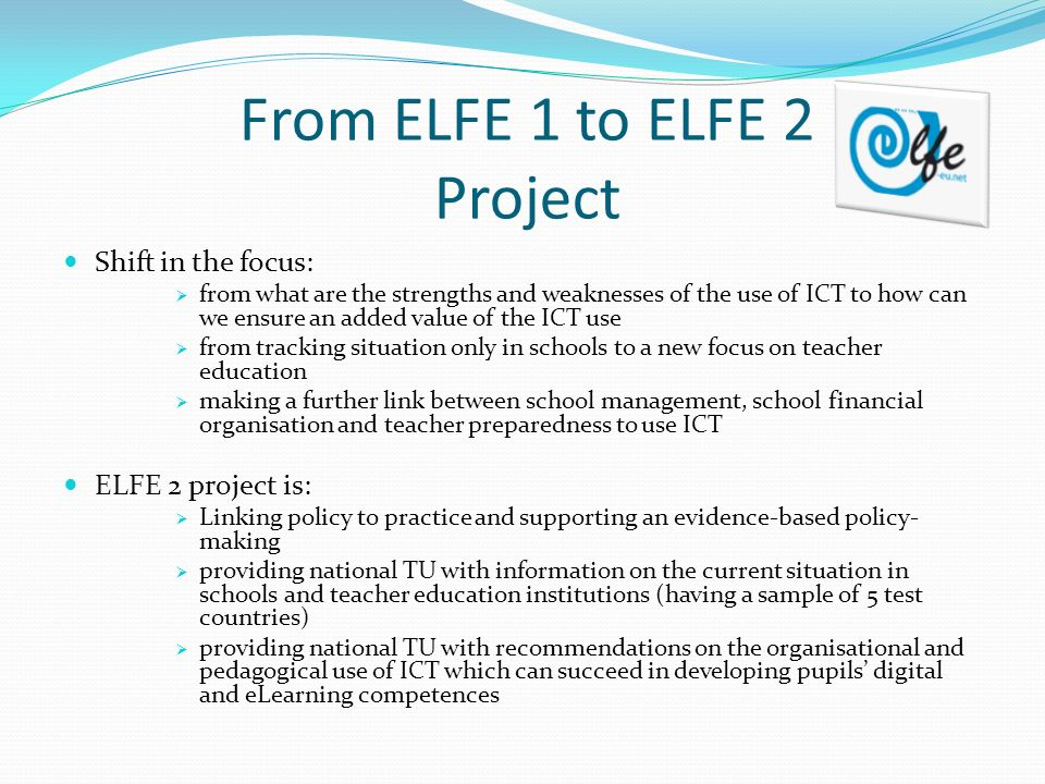 From ELFE 1 to ELFE 2 Project Shift in the focus: from what are the strengths and weaknesses of the use of ICT to how can we ensure an added value of the ICT use from tracking situation only in schools to a new focus on teacher education making a further link between school management, school financial organisation and teacher preparedness to use ICT ELFE 2 project is: Linking policy to practice and supporting an evidence-based policy- making providing national TU with information on the current situation in schools and teacher education institutions (having a sample of 5 test countries) providing national TU with recommendations on the organisational and pedagogical use of ICT which can succeed in developing pupils digital and eLearning competences