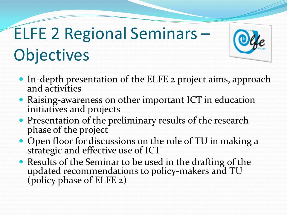 ELFE 2 Regional Seminars – Objectives In-depth presentation of the ELFE 2 project aims, approach and activities Raising-awareness on other important ICT in education initiatives and projects Presentation of the preliminary results of the research phase of the project Open floor for discussions on the role of TU in making a strategic and effective use of ICT Results of the Seminar to be used in the drafting of the updated recommendations to policy-makers and TU (policy phase of ELFE 2)