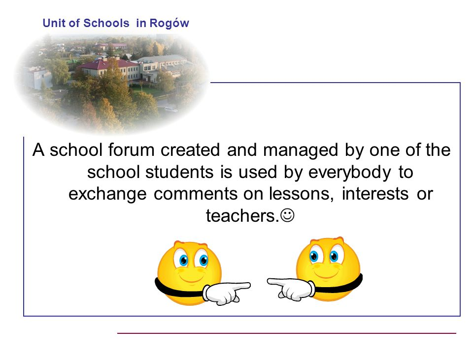 A school forum created and managed by one of the school students is used by everybody to exchange comments on lessons, interests or teachers.