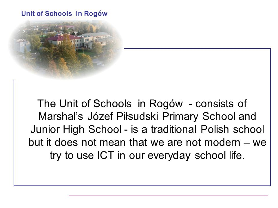 The Unit of Schools in Rogów - consists of Marshals Józef Piłsudski Primary School and Junior High School - is a traditional Polish school but it does not mean that we are not modern – we try to use ICT in our everyday school life.