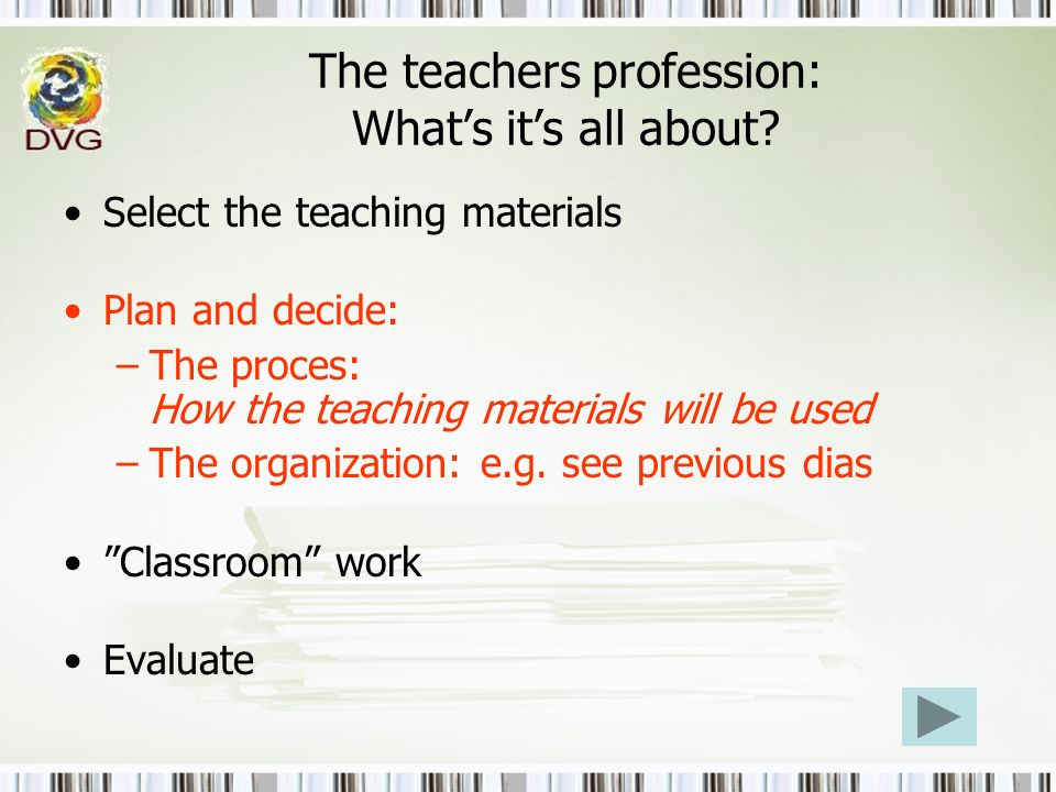 The teachers profession: Whats its all about? Select the teaching materials Plan and decide: –The proces: How the teaching materials will be used –The