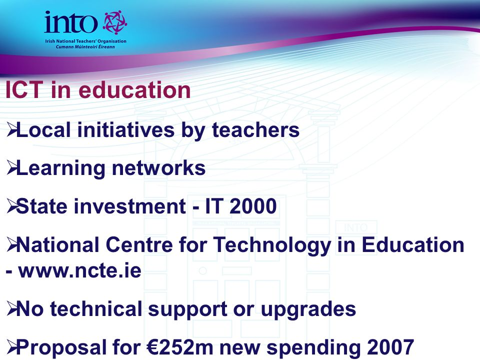 ICT in education Local initiatives by teachers Learning networks State investment - IT 2000 National Centre for Technology in Education - www.ncte.ie No technical support or upgrades Proposal for 252m new spending 2007