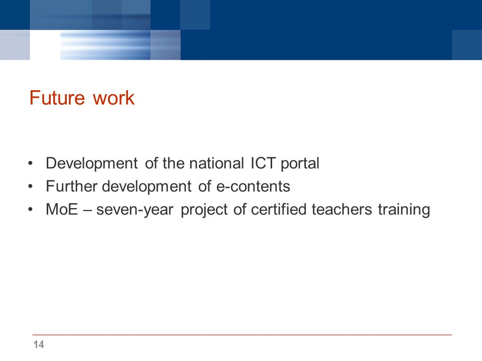 14 Future work Development of the national ICT portal Further development of e-contents MoE – seven-year project of certified teachers training