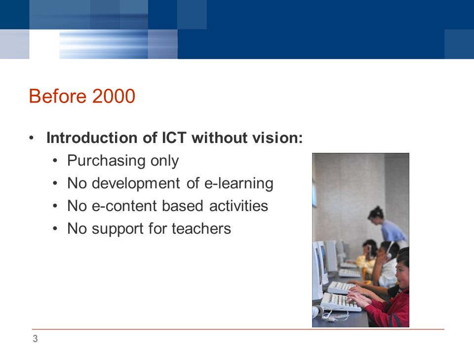 3 Before 2000 Introduction of ICT without vision: Purchasing only No development of e-learning No e-content based activities No support for teachers