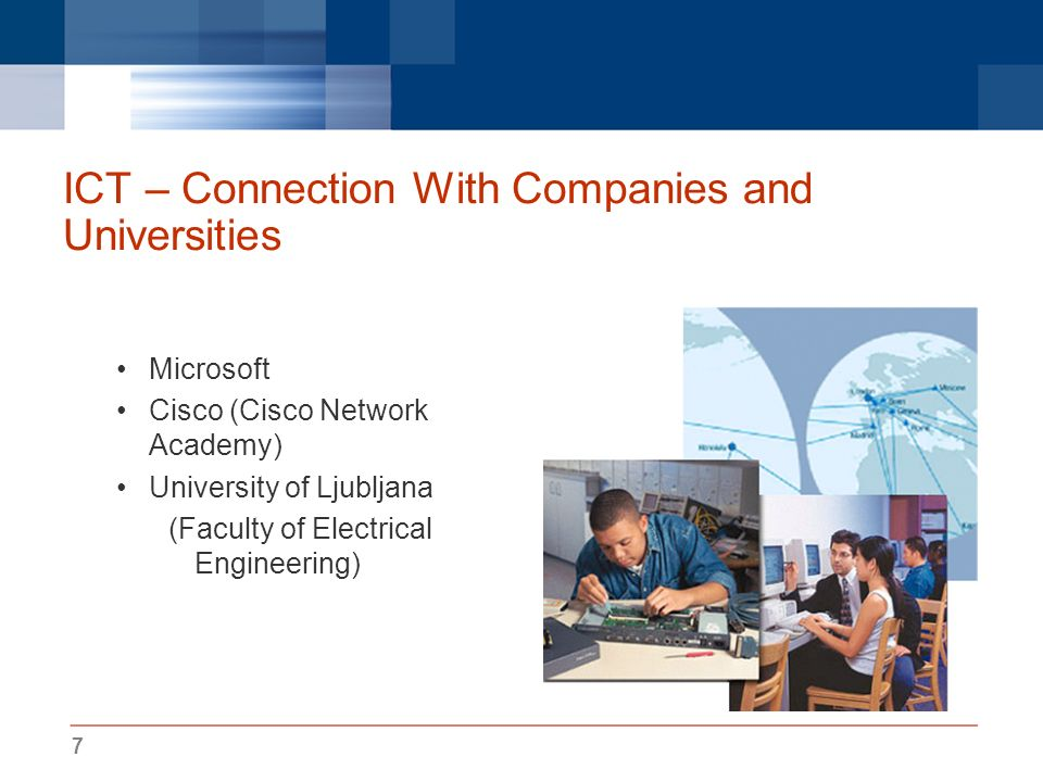 7 ICT – Connection With Companies and Universities Microsoft Cisco (Cisco Network Academy) University of Ljubljana (Faculty of Electrical Engineering)