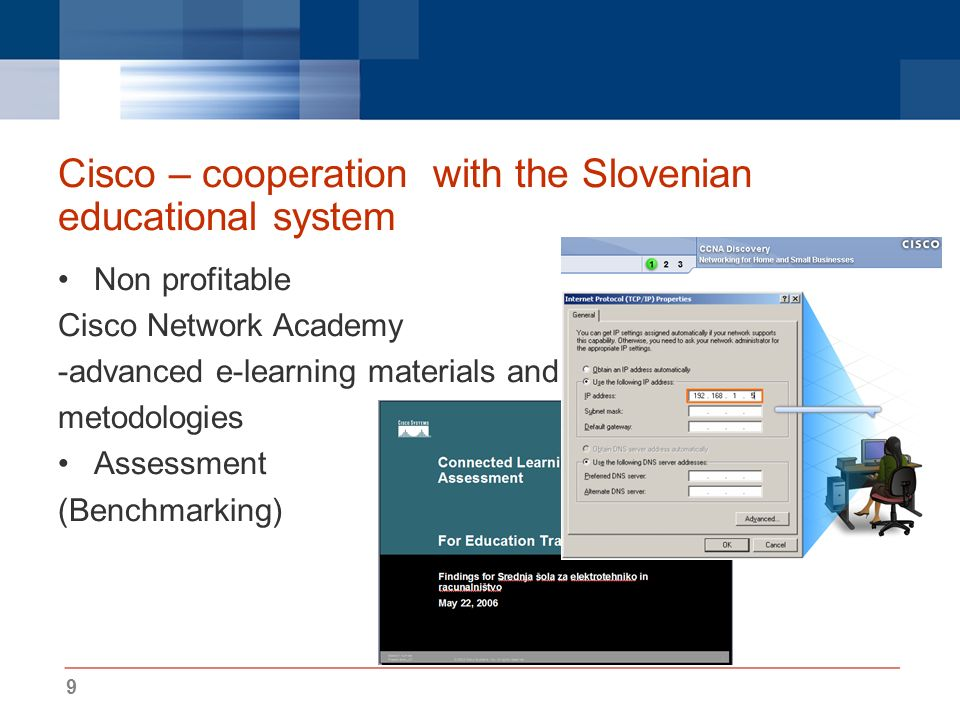 9 Cisco – cooperation with the Slovenian educational system Non profitable Cisco Network Academy -advanced e-learning materials and metodologies Assessment (Benchmarking)