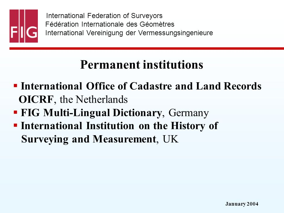 January 2004 International Federation of Surveyors Fédération Internationale des Géomètres International Vereinigung der Vermessungsingenieure Permanent institutions International Office of Cadastre and Land Records OICRF, the Netherlands FIG Multi-Lingual Dictionary, Germany International Institution on the History of Surveying and Measurement, UK
