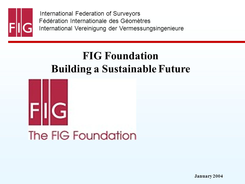 January 2004 International Federation of Surveyors Fédération Internationale des Géomètres International Vereinigung der Vermessungsingenieure FIG Foundation Building a Sustainable Future