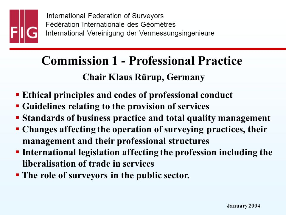 January 2004 International Federation of Surveyors Fédération Internationale des Géomètres International Vereinigung der Vermessungsingenieure Commission 1 - Professional Practice Commission 1 - Professional Practice Chair Klaus Rürup, Germany Ethical principles and codes of professional conduct Guidelines relating to the provision of services Standards of business practice and total quality management Changes affecting the operation of surveying practices, their management and their professional structures International legislation affecting the profession including the liberalisation of trade in services The role of surveyors in the public sector.