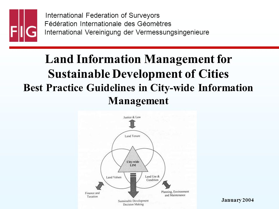 January 2004 International Federation of Surveyors Fédération Internationale des Géomètres International Vereinigung der Vermessungsingenieure Land Information Management for Sustainable Development of Cities Best Practice Guidelines in City-wide Information Management
