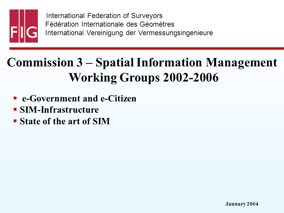 January 2004 International Federation of Surveyors Fédération Internationale des Géomètres International Vereinigung der Vermessungsingenieure Commission 3 – Spatial Information Management Working Groups e-Government and e-Citizen SIM-Infrastructure State of the art of SIM