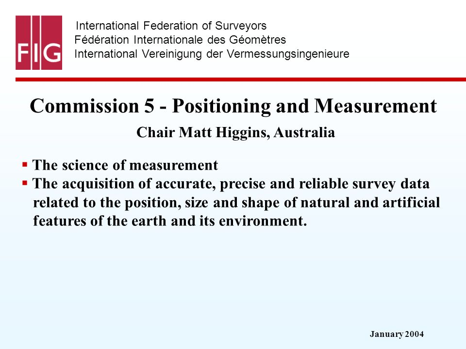 January 2004 International Federation of Surveyors Fédération Internationale des Géomètres International Vereinigung der Vermessungsingenieure Commission 5 - Positioning and Measurement Commission 5 - Positioning and Measurement Chair Matt Higgins, Australia The science of measurement The acquisition of accurate, precise and reliable survey data related to the position, size and shape of natural and artificial features of the earth and its environment.
