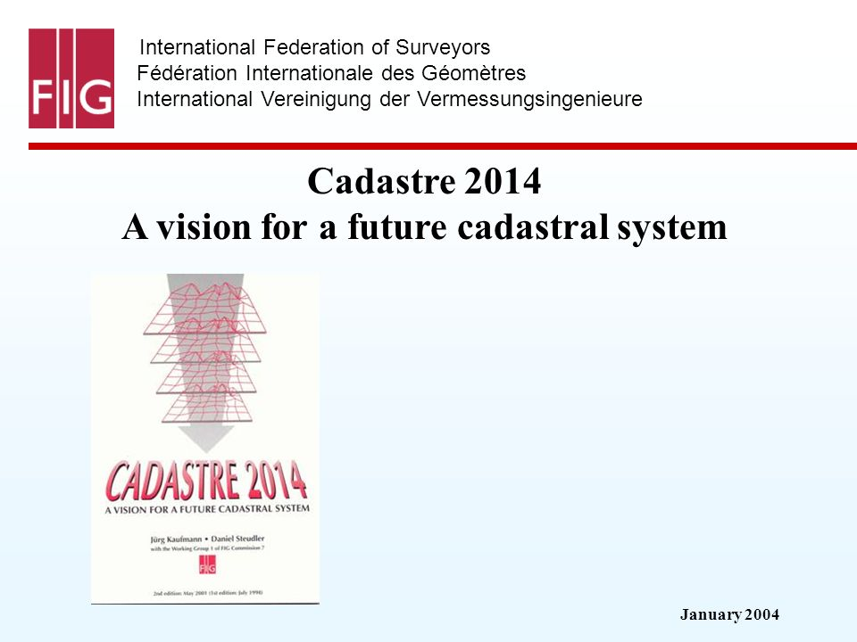 January 2004 International Federation of Surveyors Fédération Internationale des Géomètres International Vereinigung der Vermessungsingenieure Cadastre 2014 A vision for a future cadastral system