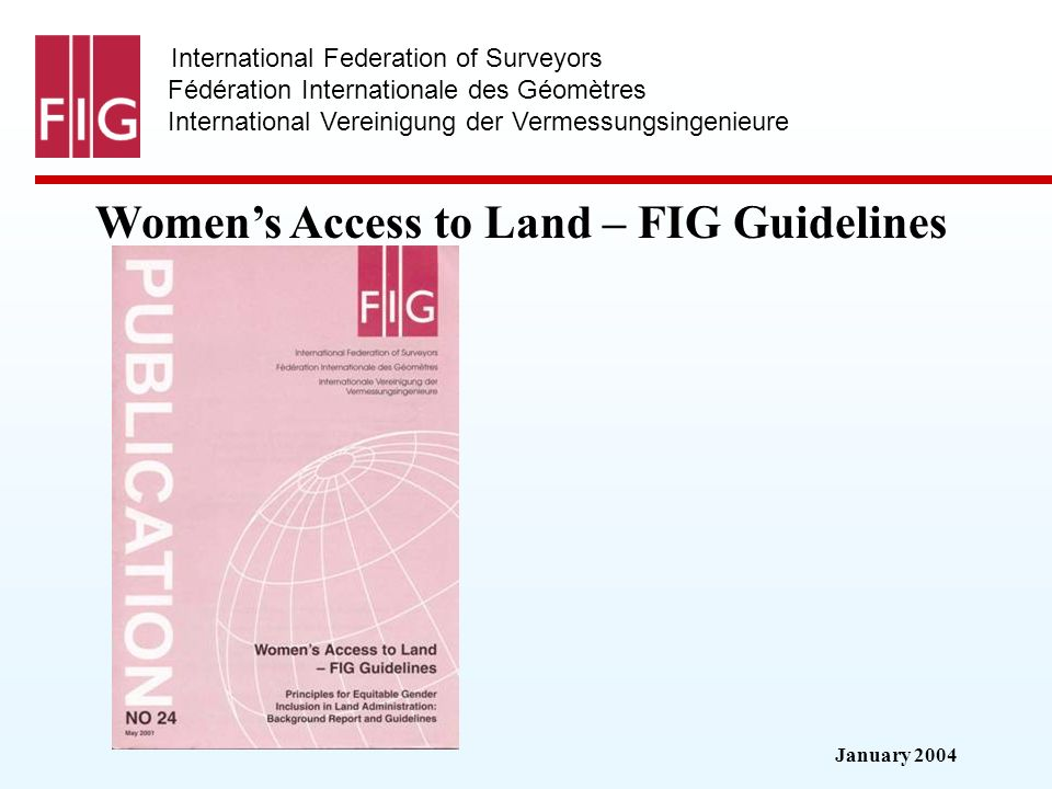 January 2004 International Federation of Surveyors Fédération Internationale des Géomètres International Vereinigung der Vermessungsingenieure Womens Access to Land – FIG Guidelines