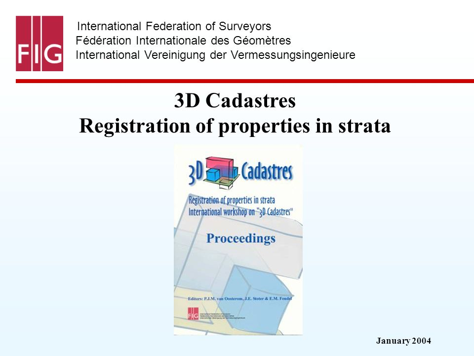 January 2004 International Federation of Surveyors Fédération Internationale des Géomètres International Vereinigung der Vermessungsingenieure 3D Cadastres Registration of properties in strata