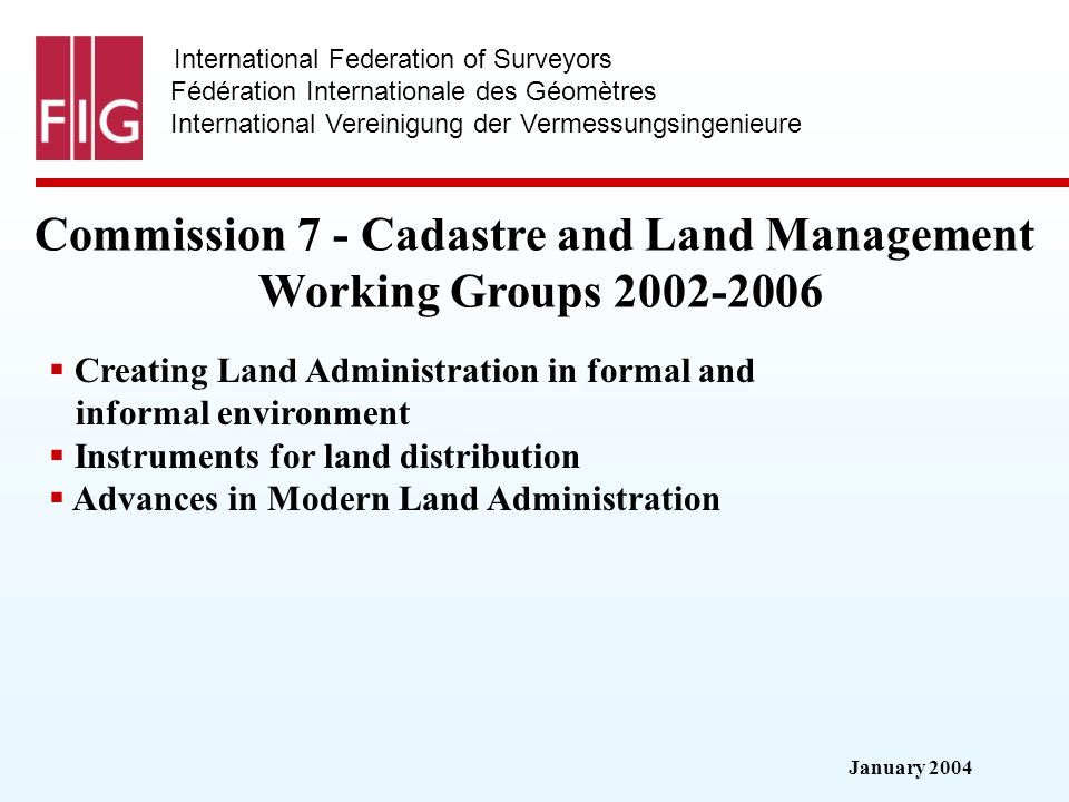 January 2004 International Federation of Surveyors Fédération Internationale des Géomètres International Vereinigung der Vermessungsingenieure Commission 7 - Cadastre and Land Management Working Groups Creating Land Administration in formal and informal environment Instruments for land distribution Advances in Modern Land Administration