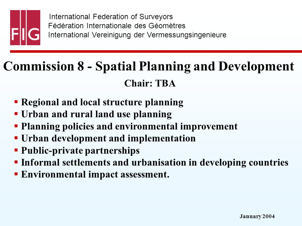 January 2004 International Federation of Surveyors Fédération Internationale des Géomètres International Vereinigung der Vermessungsingenieure Commission 8 - Spatial Planning and Development Commission 8 - Spatial Planning and Development Chair: TBA Regional and local structure planning Urban and rural land use planning Planning policies and environmental improvement Urban development and implementation Public-private partnerships Informal settlements and urbanisation in developing countries Environmental impact assessment.