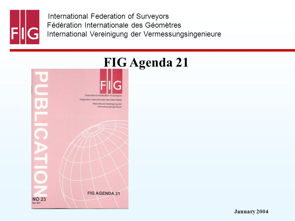 January 2004 International Federation of Surveyors Fédération Internationale des Géomètres International Vereinigung der Vermessungsingenieure FIG Agenda 21