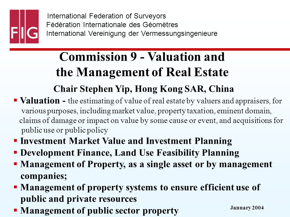 January 2004 International Federation of Surveyors Fédération Internationale des Géomètres International Vereinigung der Vermessungsingenieure Commission 9 - Valuation and the Management of Real Estate Commission 9 - Valuation and the Management of Real Estate Chair Stephen Yip, Hong Kong SAR, China Valuation - the estimating of value of real estate by valuers and appraisers, for various purposes, including market value, property taxation, eminent domain, claims of damage or impact on value by some cause or event, and acquisitions for public use or public policy Investment Market Value and Investment Planning Development Finance, Land Use Feasibility Planning Management of Property, as a single asset or by management companies; Management of property systems to ensure efficient use of public and private resources Management of public sector property