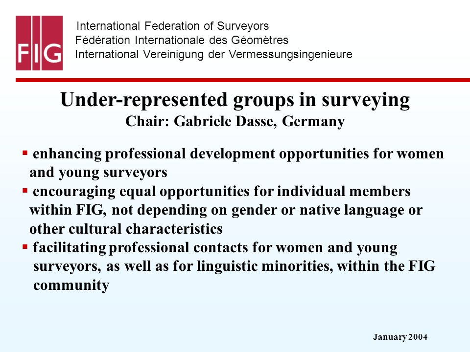January 2004 International Federation of Surveyors Fédération Internationale des Géomètres International Vereinigung der Vermessungsingenieure Under-represented groups in surveying Under-represented groups in surveying Chair: Gabriele Dasse, Germany enhancing professional development opportunities for women and young surveyors encouraging equal opportunities for individual members within FIG, not depending on gender or native language or other cultural characteristics facilitating professional contacts for women and young surveyors, as well as for linguistic minorities, within the FIG community