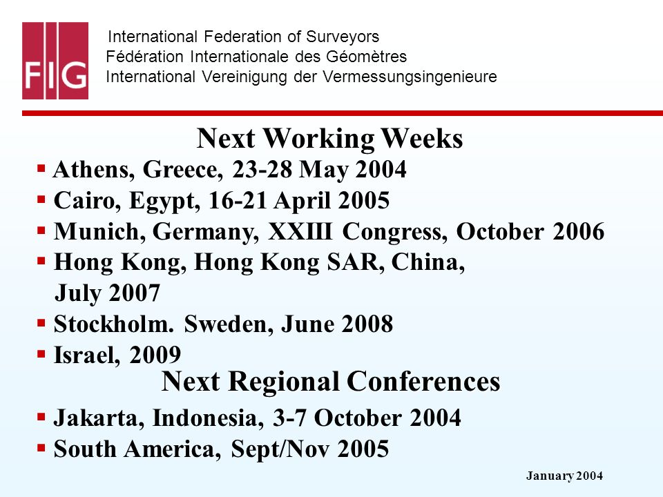 January 2004 International Federation of Surveyors Fédération Internationale des Géomètres International Vereinigung der Vermessungsingenieure Next Working Weeks Athens, Greece, May 2004 Cairo, Egypt, April 2005 Munich, Germany, XXIII Congress, October 2006 Hong Kong, Hong Kong SAR, China, July 2007 Stockholm.