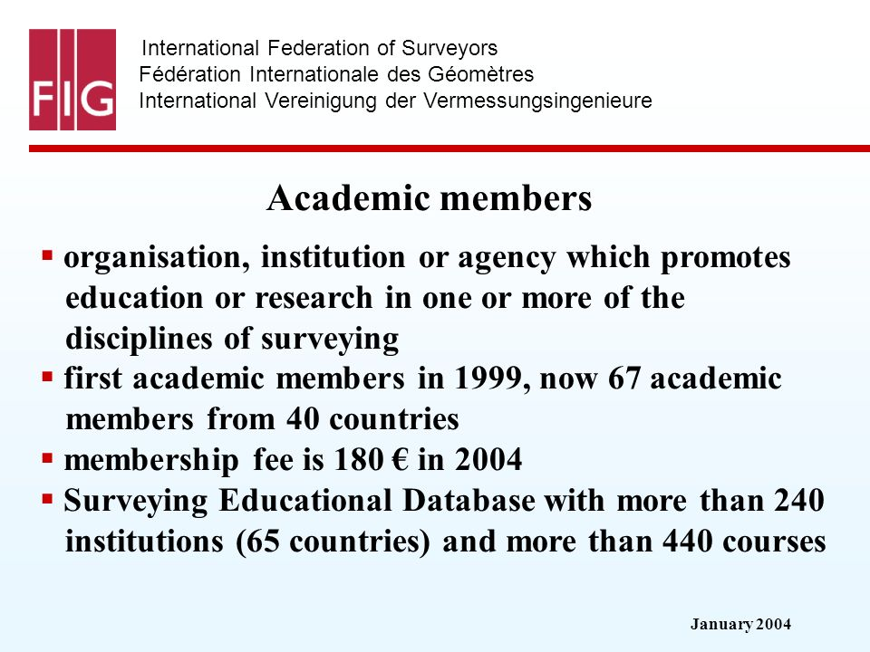January 2004 International Federation of Surveyors Fédération Internationale des Géomètres International Vereinigung der Vermessungsingenieure Academic members organisation, institution or agency which promotes education or research in one or more of the disciplines of surveying first academic members in 1999, now 67 academic members from 40 countries membership fee is 180 in 2004 Surveying Educational Database with more than 240 institutions (65 countries) and more than 440 courses