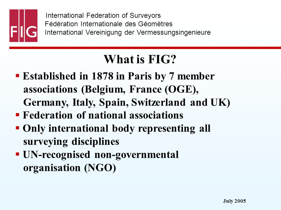 July 2005 International Federation of Surveyors Fédération Internationale des Géomètres International Vereinigung der Vermessungsingenieure Administration General Assembly combined to FIG annual working weeks Council 4 year term of office President, 5 Vice-Presidents and a Congress Director current German Council 2003-2006 new Governance in fully operation 2007