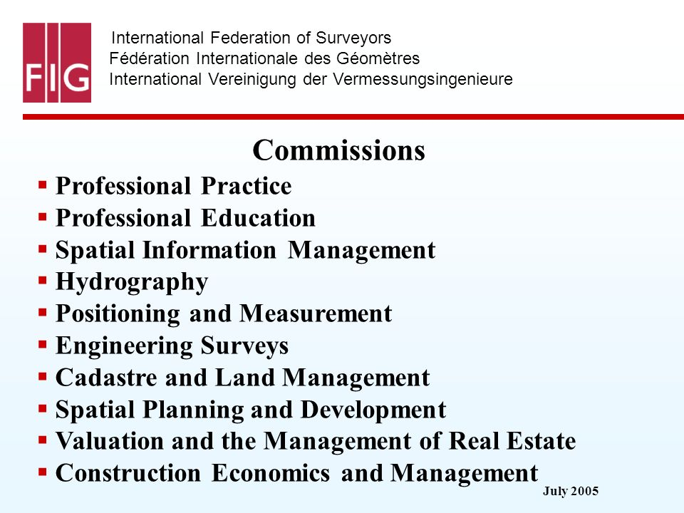 July 2005 International Federation of Surveyors Fédération Internationale des Géomètres International Vereinigung der Vermessungsingenieure Commissions Professional Practice Professional Education Spatial Information Management Hydrography Positioning and Measurement Engineering Surveys Cadastre and Land Management Spatial Planning and Development Valuation and the Management of Real Estate Construction Economics and Management