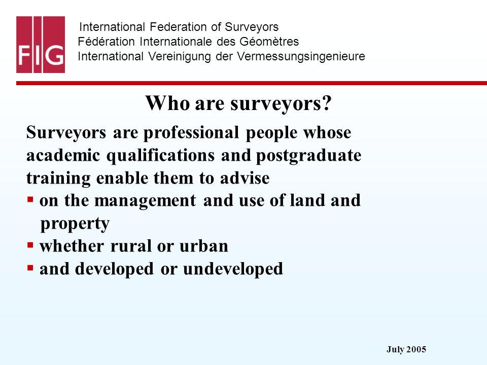 July 2005 International Federation of Surveyors Fédération Internationale des Géomètres International Vereinigung der Vermessungsingenieure Council 2003-2006 President: Prof.