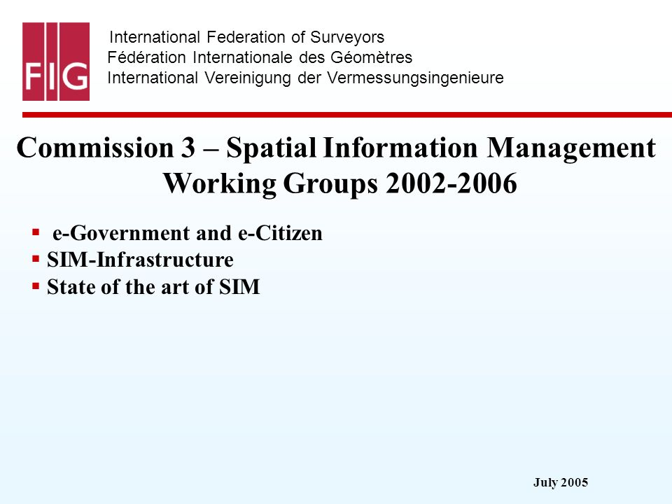July 2005 International Federation of Surveyors Fédération Internationale des Géomètres International Vereinigung der Vermessungsingenieure Commission 3 – Spatial Information Management Working Groups 2002-2006 e-Government and e-Citizen SIM-Infrastructure State of the art of SIM