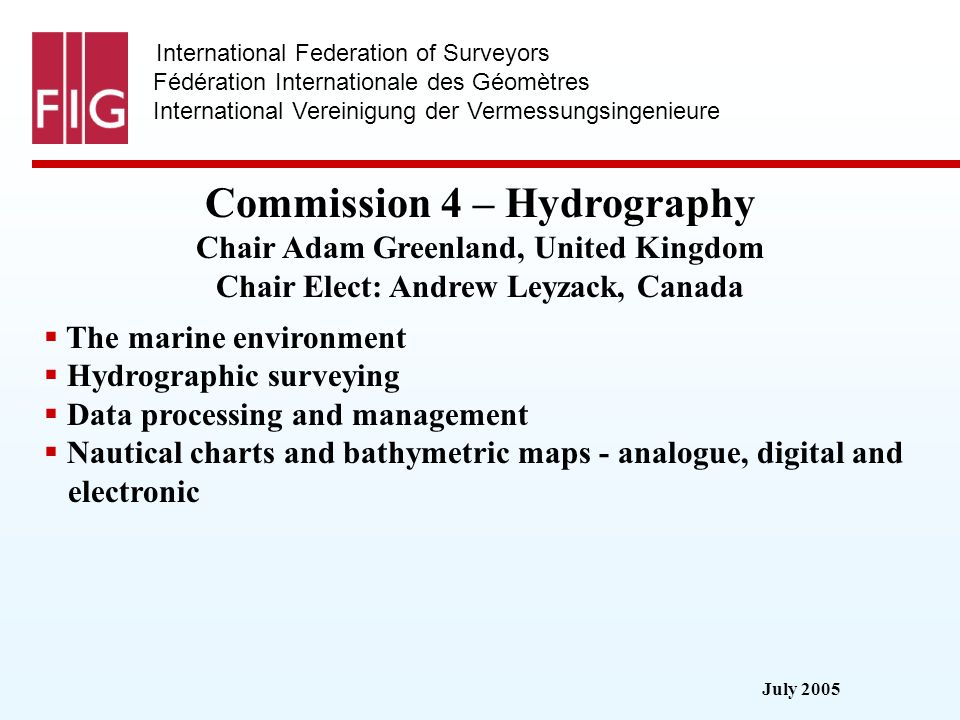 July 2005 International Federation of Surveyors Fédération Internationale des Géomètres International Vereinigung der Vermessungsingenieure Commission 4 – Hydrography Commission 4 – Hydrography Chair Adam Greenland, United Kingdom Chair Elect: Andrew Leyzack, Canada The marine environment Hydrographic surveying Data processing and management Nautical charts and bathymetric maps - analogue, digital and electronic